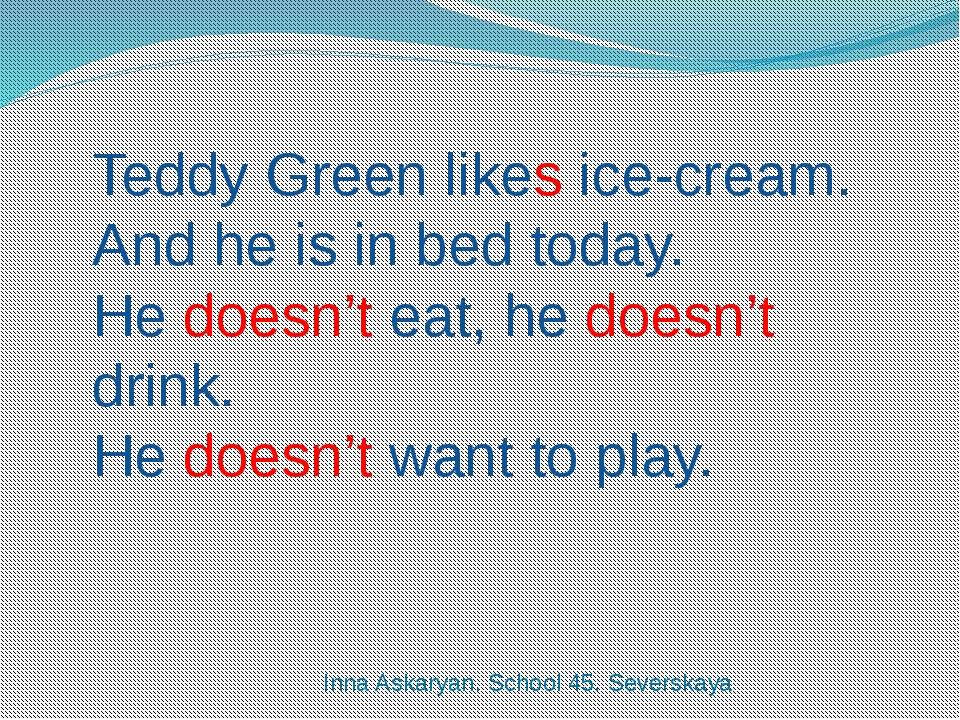 Teddy Green likes ice-cream. And he is in bed today. He doesn't eat, he doesn...