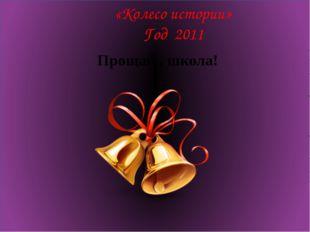 «Колесо истории» Год 2011 Прощай , школа!