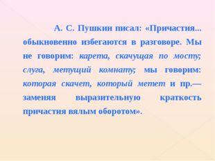 А. С. Пушкин писал: «Причастия... обыкновенно избегаются в разговоре. Мы не