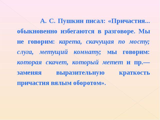 А. С. Пушкин писал: «Причастия... обыкновенно избегаются в разговоре. Мы не...