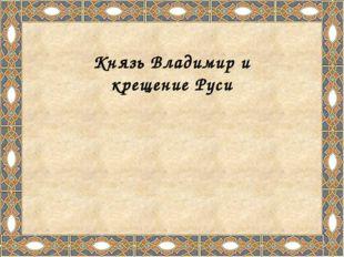 Князь Владимир понимал, что боги - это только куски камня и дерева, и начал и