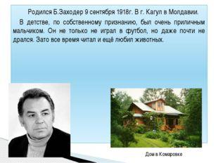 Родился Б.Заходер 9 сентября 1918г. В г. Кагул в Молдавии. В детстве, по соб
