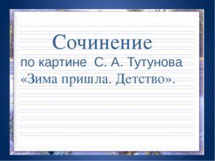 Сочинение по картине С. А. Тутунова «Зима пришла. Детство».