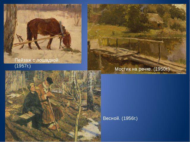 Пейзаж с лошадкой. (1957г.) Мостик на речке. (1950г.) Весной. (1956г.)
