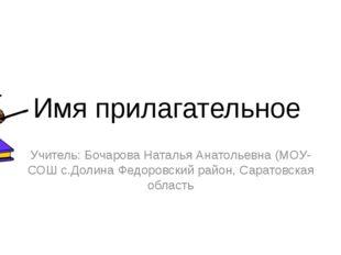 Имя прилагательное Учитель: Бочарова Наталья Анатольевна (МОУ-СОШ с.Долина Фе