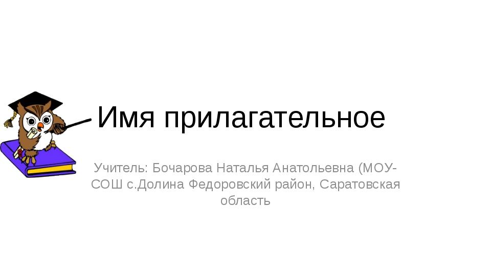 Имя прилагательное Учитель: Бочарова Наталья Анатольевна (МОУ-СОШ с.Долина Фе...