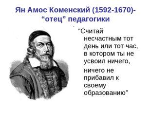 """Ян Амос Коменский (1592-1670)- """"отец"""" педагогики """"Считай несчастным тот день"""