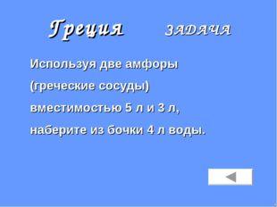 Греция ЗАДАЧА Используя две амфоры (греческие сосуды) вместимостью 5 л и 3 л,