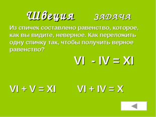 Швеция ЗАДАЧА VI + V = XI VI + IV = X Из спичек составлено равенство, которое