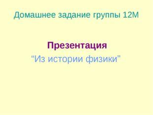 """Домашнее задание группы 12М Презентация """"Из истории физики"""""""