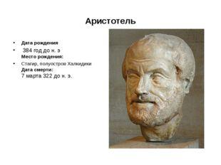 Аристотель Дата рождения 384годдон.э Место рождения: Стагир, полуостров Х