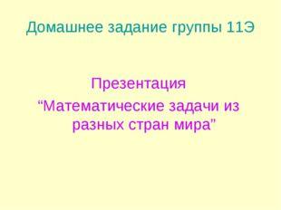 """Домашнее задание группы 11Э Презентация """"Математические задачи из разных стра"""