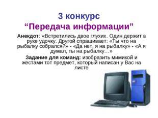 """3 конкурс """"Передача информации"""" Анекдот: «Встретились двое глухих. Один держи"""