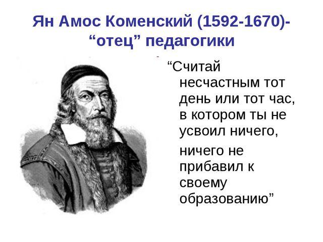 """Ян Амос Коменский (1592-1670)- """"отец"""" педагогики """"Считай несчастным тот день..."""
