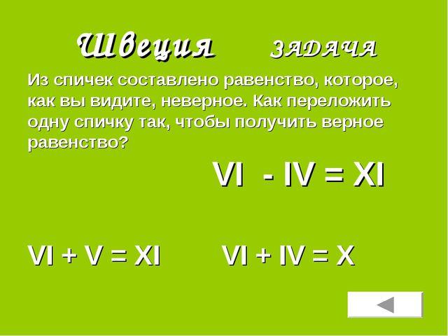 Швеция ЗАДАЧА VI + V = XI VI + IV = X Из спичек составлено равенство, которое...