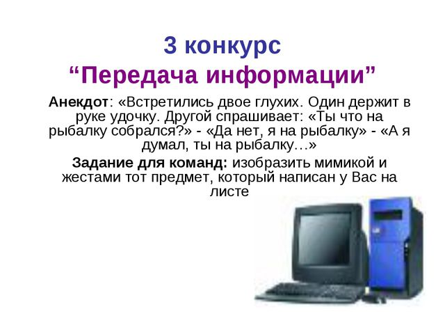"""3 конкурс """"Передача информации"""" Анекдот: «Встретились двое глухих. Один держи..."""