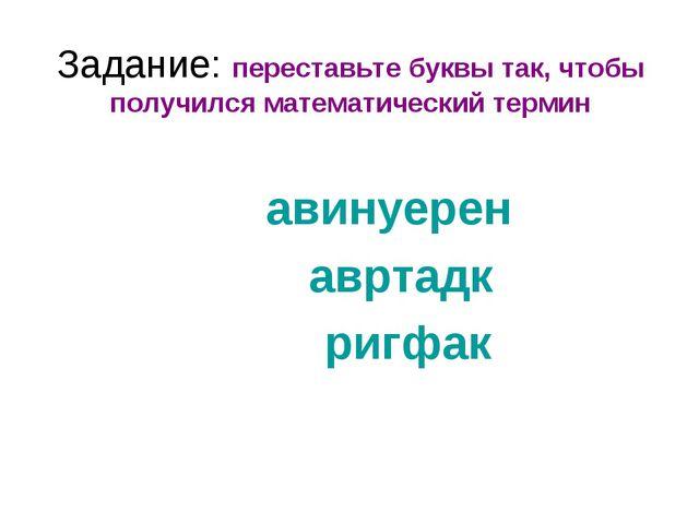 Задание: переставьте буквы так, чтобы получился математический термин авинуер...