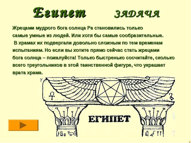 Египет ЗАДАЧА Жрецами мудрого бога солнца Ра становились только самые умные и...