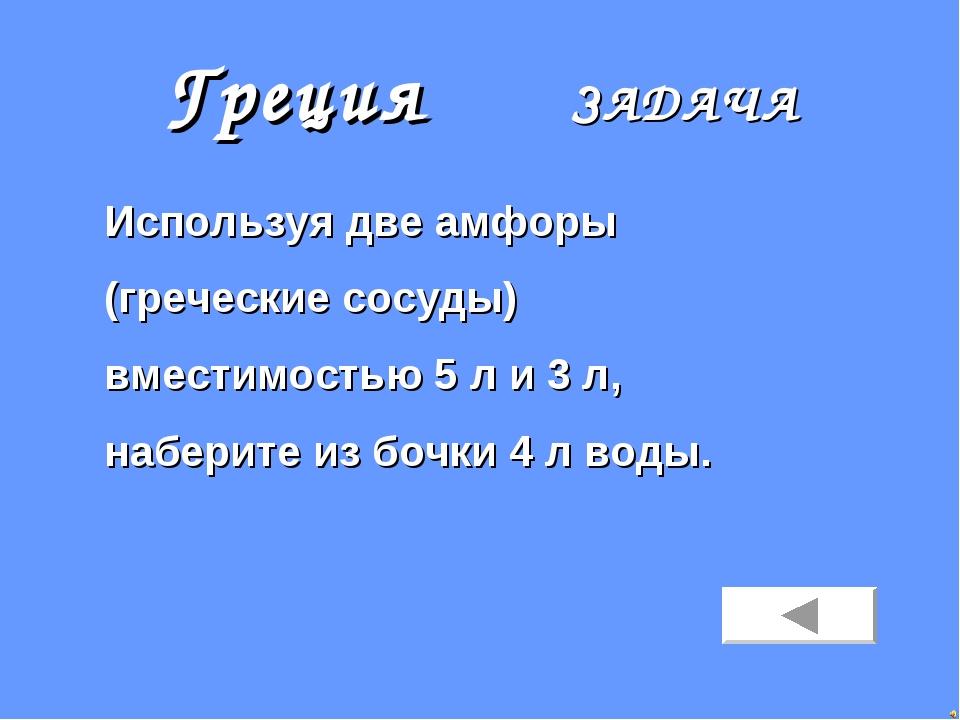 Греция ЗАДАЧА Используя две амфоры (греческие сосуды) вместимостью 5 л и 3 л,...
