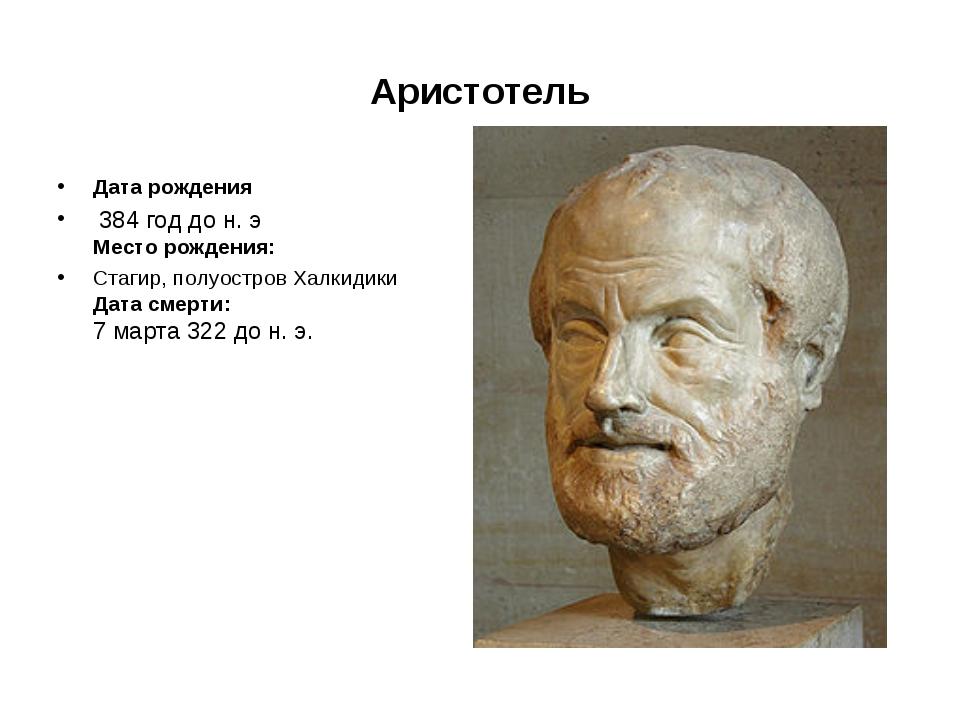 Аристотель Дата рождения 384годдон.э Место рождения: Стагир, полуостров Х...