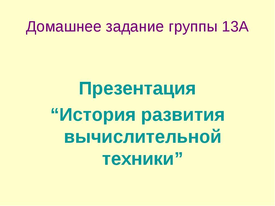 """Домашнее задание группы 13А Презентация """"История развития вычислительной техн..."""