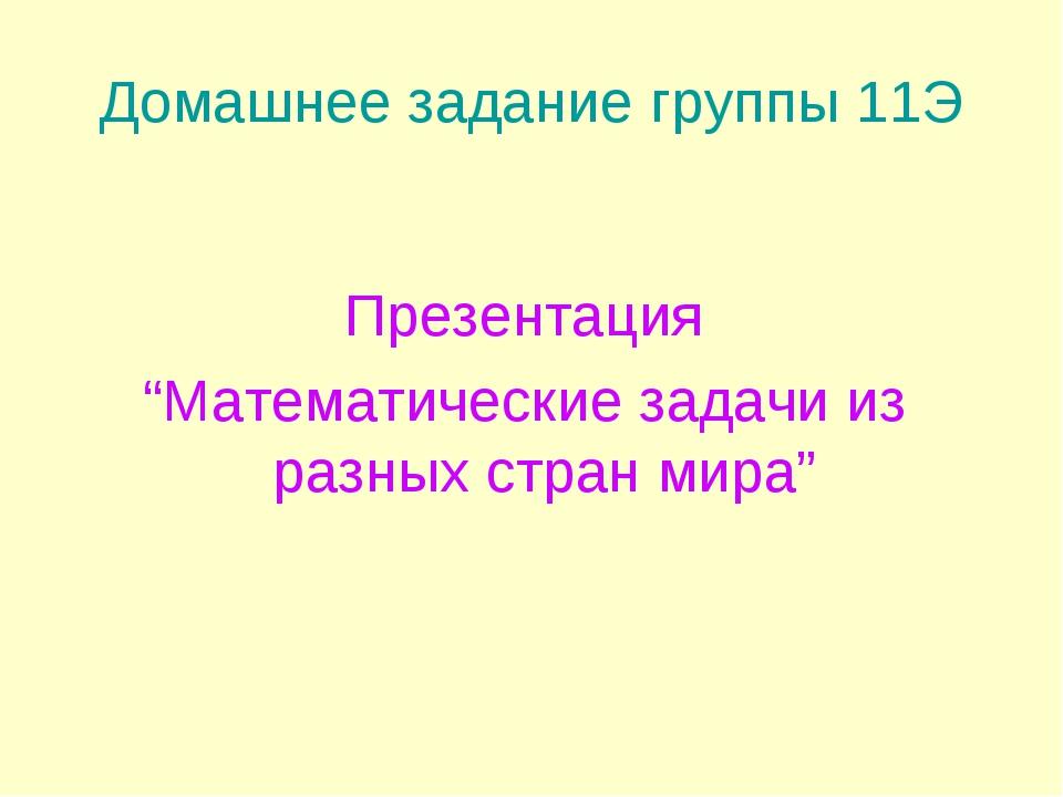 """Домашнее задание группы 11Э Презентация """"Математические задачи из разных стра..."""