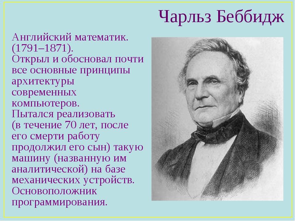 Чарльз Беббидж Английский математик. (1791–1871). Открыл и обосновал почти вс...