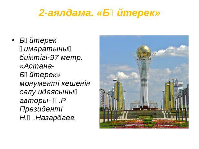 2-аялдама. «Бәйтерек» Бәйтерек ғимаратының биіктігі-97 метр. «Астана-Бәйтерек...