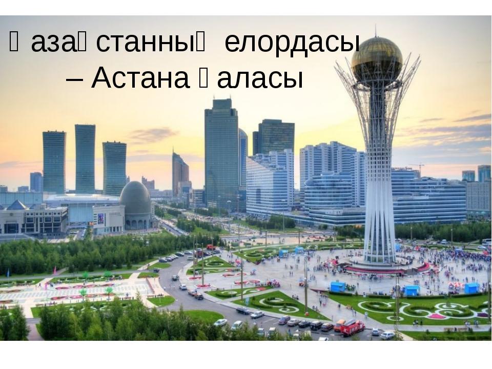 Қазақстанның елордасы – Астана қаласы