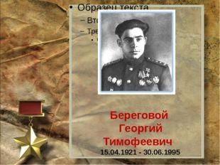 Береговой Георгий Тимофеевич 15.04.1921 - 30.06.1995