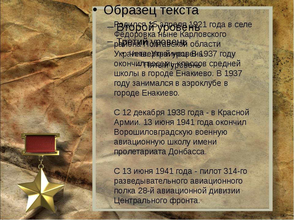 Родился 15 апреля 1921 года в селе Фёдоровка ныне Карловского района Полтавс...