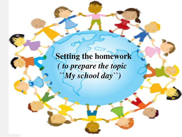 Setting the homework ( to prepare the topic ``My school day``)