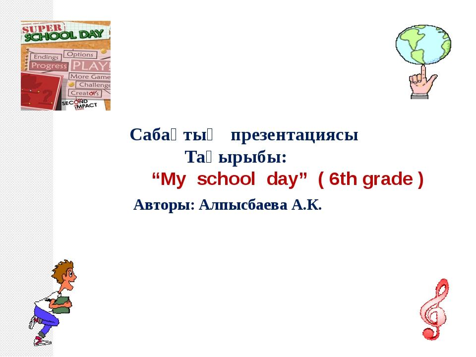 """Cабақтың презентациясы Тақырыбы: """"My school day"""" ( 6th grade ) Авторы: Алпыс..."""