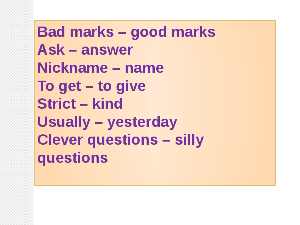 Bad marks – good marks Ask – answer Nickname – name To get – to give Strict –...