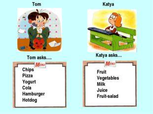 Tom Katya Tom asks…. Katya asks… Chips Pizza Yogurt Cola Hamburger Hotdog Fru