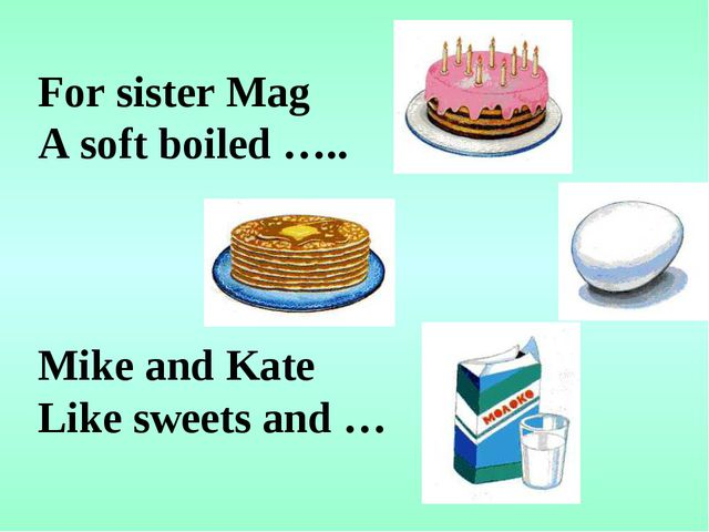 For sister Mag A soft boiled ….. Mike and Kate Like sweets and …