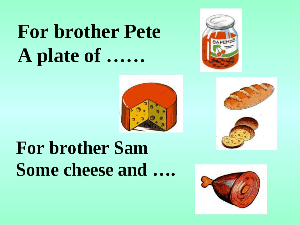 For brother Pete A plate of …… For brother Sam Some cheese and ….