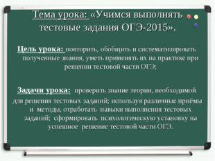 Тема урока: «Учимся выполнять тестовые задания ОГЭ-2015». Цель урока: повтори