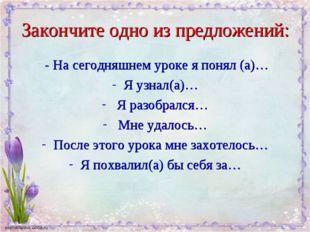 Закончите одно из предложений: - На сегодняшнем уроке я понял (а)… Я узнал(а)