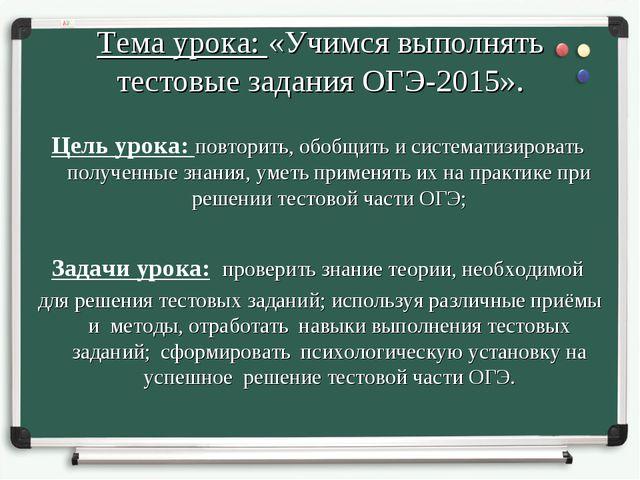 Тема урока: «Учимся выполнять тестовые задания ОГЭ-2015». Цель урока: повтори...