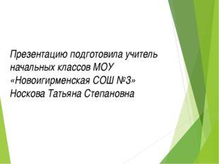 Презентацию подготовила учитель начальных классов МОУ «Новоигирменская СОШ №3