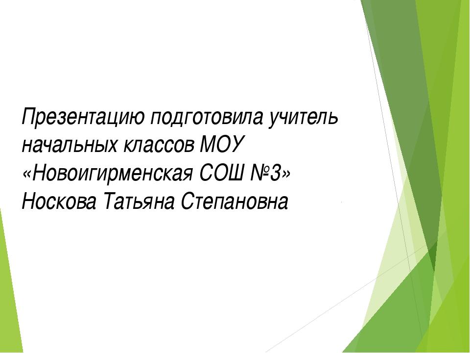 Презентацию подготовила учитель начальных классов МОУ «Новоигирменская СОШ №3...