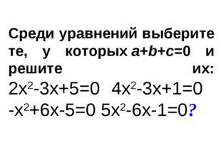 Среди уравнений выберите те, у которыхa+b+c=0 и решите их: 2x2-3x+5=0 4x2-3x