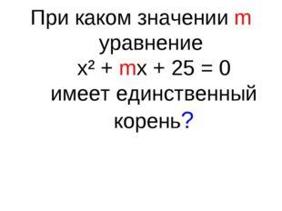 При каком значении m уравнение х² + mх + 25 = 0 имеет единственный корень?