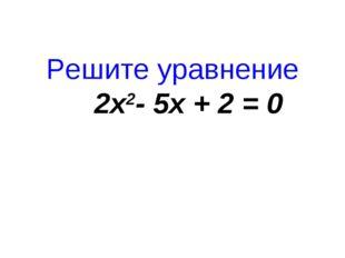 Решите уравнение 2x2-5x+2=0