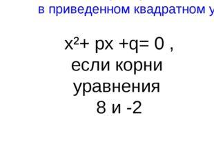 Найти p и q в приведенном квадратном уравнении x²+ px +q= 0 , если корни урав