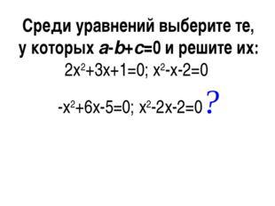 Среди уравнений выберите те, у которыхa-b+c=0 и решите их: 2x2+3x+1=0; x2-x-