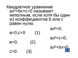 Квадратное уравнение ax²+bx+c=0 называют неполным, если хотя бы один из коэфф