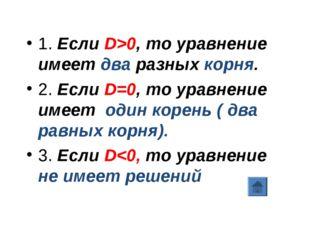 1. Если D>0, то уравнение имеет два разных корня. 2. Если D=0, то уравнение и