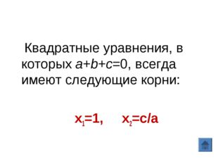 Квадратные уравнения, в которыхa+b+c=0, всегда имеют следующие корни: х1=1,